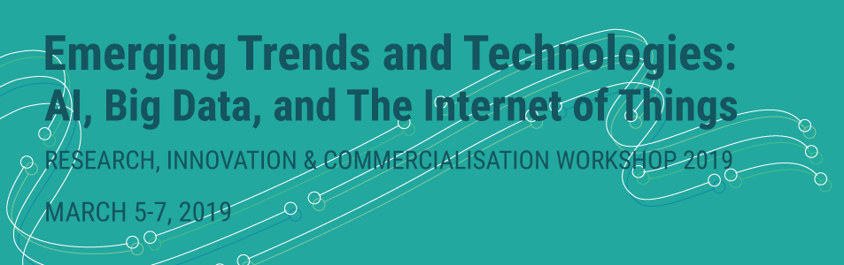Emerging Trends and Technologies: AI, Big Data, and the Internet of Things. Research, Innovation & Commercialisation Workshop 2019. March 5-7, 2019
